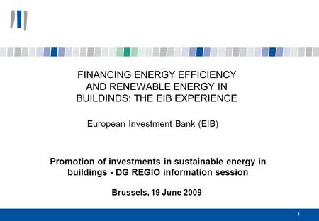 1 FINANCING ENERGY EFFICIENCY AND RENEWABLE ENERGY IN BUILDINDS: THE EIB EXPERIENCE European Investment Bank (EIB) Promotion of investments in sustainable.
