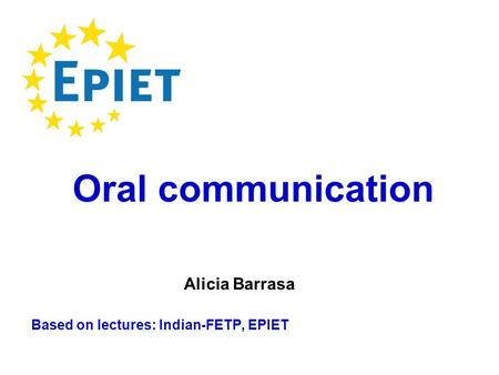 Based on lectures: Indian-FETP, EPIET Oral communication Alicia Barrasa.