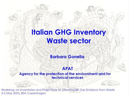 Italian GHG Inventory Waste sector Workshop on Inventories and Projections of Greenhouse Gas Emissions from Waste 2-3 May 2005, EEA Copenhagen APAT Agency.
