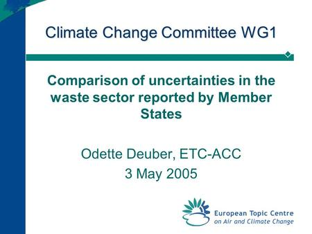 Climate Change Committee WG1 Comparison of uncertainties in the waste sector reported by Member States Odette Deuber, ETC-ACC 3 May 2005.