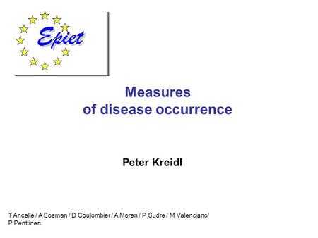 Measures of disease occurrence T Ancelle / A Bosman / D Coulombier / A Moren / P Sudre / M Valenciano/ P Penttinen Peter Kreidl.