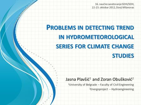 P ROBLEMS IN DETECTING TREND IN HYDROMETEOROLOGICAL SERIES FOR CLIMATE CHANGE STUDIES Jasna Plavšić 1 and Zoran Obušković 2 1 University of Belgrade –