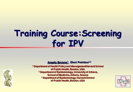 Training Course:Screening for IPV Angela Browne 1, Eleni Petridou 2,3 1 Department of Health Policy and ManagementHarvard School of Public Health, Boston,