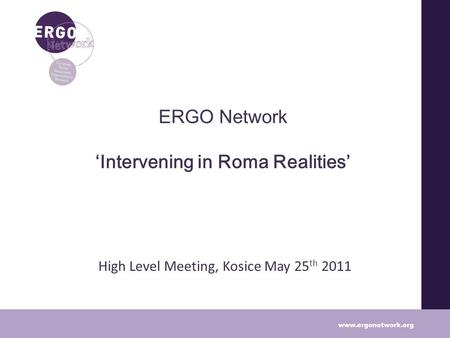 ERGO Network Intervening in Roma Realities High Level Meeting, Kosice May 25 th 2011 www.ergonetwork.org.