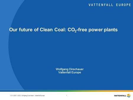 10.10.2007 | CCS | Wolfgang Dirschauer | Vattenfall Europe 1 Our future of Clean Coal: CO 2 -free power plants Wolfgang Dirschauer Vattenfall Europe.