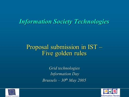 Information Society Technologies Information Society Technologies Proposal submission in IST – Five golden rules Grid technologies Information Day Information.