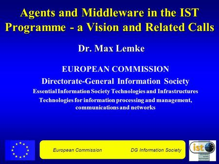 European Commission DG Information Society Agents and Middleware in the IST Programme - a Vision and Related Calls Dr. Max Lemke EUROPEAN COMMISSION Directorate-General.