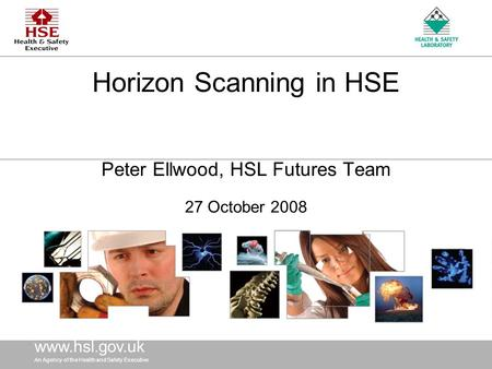 Www.hsl. gov.uk An Agency of the Health and Safety Executive www.hsl. gov.uk An Agency of the Health and Safety Executive Horizon Scanning in HSE Peter.