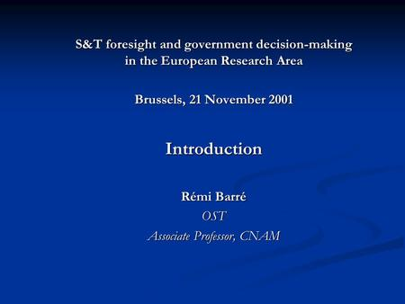 S&T foresight and government decision-making in the European Research Area Brussels, 21 November 2001 Introduction Rémi Barré OST Associate Professor,