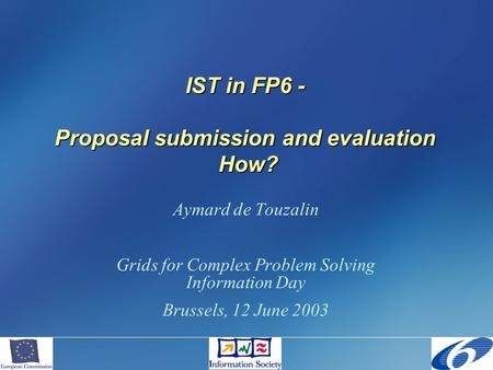 IST in FP6 - Proposal submission and evaluation How? Aymard de Touzalin Grids for Complex Problem Solving Information Day Brussels, 12 June 2003.