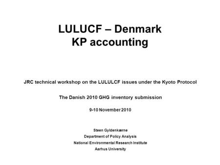 LULUCF – Denmark KP accounting JRC technical workshop on the LULULCF issues under the Kyoto Protocol The Danish 2010 GHG inventory submission 9-10 November.