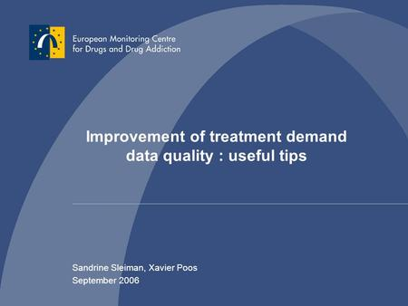 Improvement of treatment demand data quality : useful tips Sandrine Sleiman, Xavier Poos September 2006.