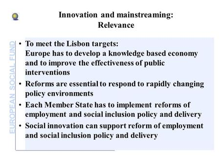 EUROPEAN SOCIAL FUND Innovation and mainstreaming: Relevance To meet the Lisbon targets: Europe has to develop a knowledge based economy and to improve.