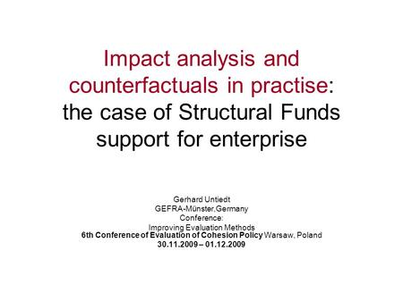 Impact analysis and counterfactuals in practise: the case of Structural Funds support for enterprise Gerhard Untiedt GEFRA-Münster,Germany Conference: