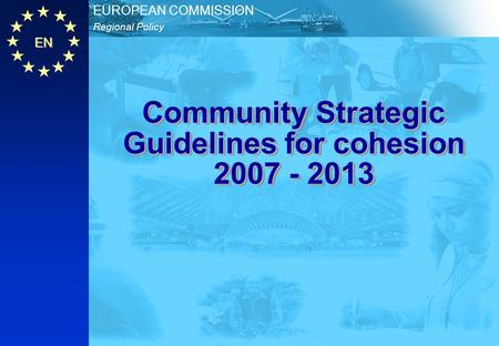EN Regional Policy EUROPEAN COMMISSION Community Strategic Guidelines for cohesion 2007 - 2013.
