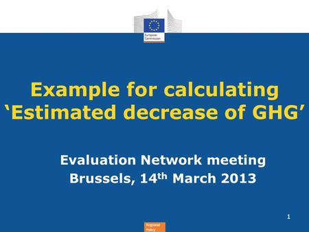 Regional Policy Example for calculating Estimated decrease of GHG Evaluation Network meeting Brussels, 14 th March 2013 1.