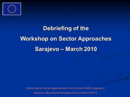 Workshop on Sector Approaches in the Context of EU Integration Sarajevo, Bosnia and Herzegovina 22-24 March 2010 Debriefing of the Workshop on Sector Approaches.