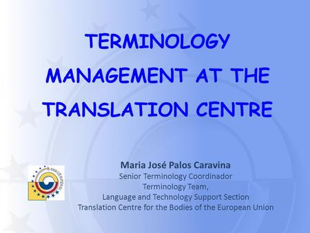 TERMINOLOGY MANAGEMENT AT THE TRANSLATION CENTRE Maria José Palos Caravina Senior Terminology Coordinador Terminology Team, Language and Technology Support.