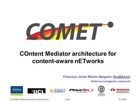 COntent Mediator architecture for content-aware nETworks Concertation Meeting, Brussels, 3rd February 2010Slide 1© COMET Francisco Javier Ramón Salguero.