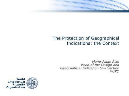 World Intellectual Property Organization The Protection of Geographical Indications: the Context Marie-Paule Rizo Head of the Design and Geographical Indication.