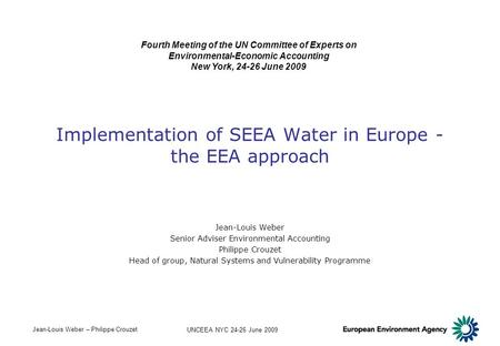 Jean-Louis Weber – Philippe Crouzet UNCEEA NYC 24-26 June 2009 Implementation of SEEA Water in Europe - the EEA approach Jean-Louis Weber Senior Adviser.