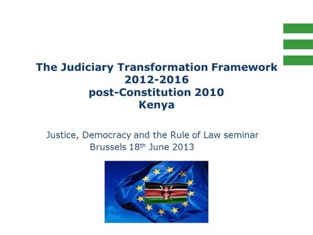 The Judiciary Transformation Framework 2012-2016 post-Constitution 2010 Kenya Justice, Democracy and the Rule of Law seminar Brussels 18 th June 2013.