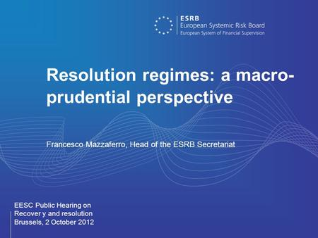 Resolution regimes: a macro- prudential perspective Francesco Mazzaferro, Head of the ESRB Secretariat EESC Public Hearing on Recover y and resolution.