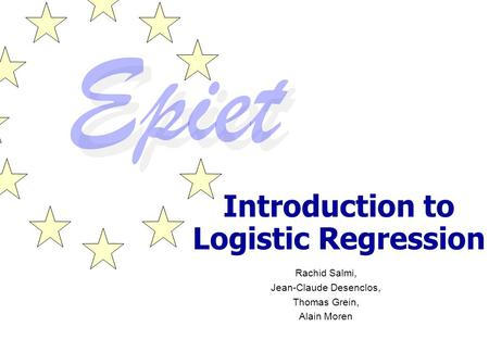 Introduction to Logistic Regression Rachid Salmi, Jean-Claude Desenclos, Thomas Grein, Alain Moren.