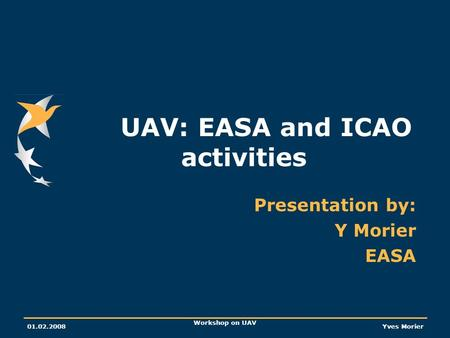 01.02.2008 Workshop on UAV Yves Morier UAV: EASA and ICAO activities Presentation by: Y Morier EASA.
