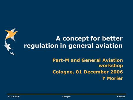 01.12.2006CologneY Morier A concept for better regulation in general aviation Part-M and General Aviation workshop Cologne, 01 December 2006 Y Morier.
