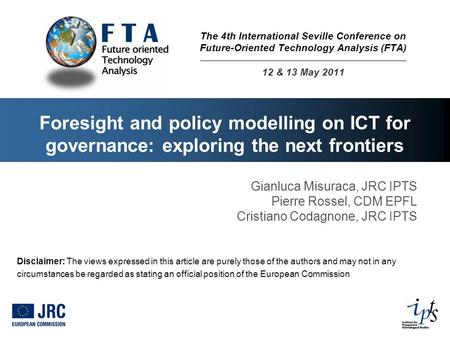 Foresight and policy modelling on ICT for governance: exploring the next frontiers Gianluca Misuraca, JRC IPTS Pierre Rossel, CDM EPFL Cristiano Codagnone,