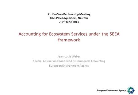 Accounting for Ecosystem Services under the SEEA framework Jean-Louis Weber Special Adviser on Economic-Environmental Accounting European Environment Agency.