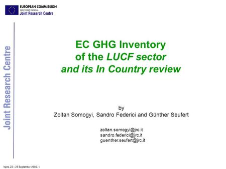 Ispra, 2 2 – 2 3 September 2005 - 1 EC GHG Inventory of the LUCF sector and its In Country review by Zoltan Somogyi, Sandro Federici and Günther Seufert.