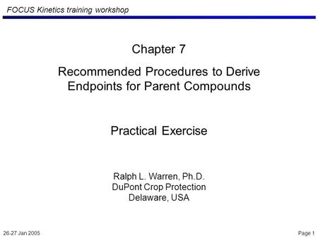 26-27 Jan 2005 Page 1 FOCUS Kinetics training workshop Chapter 7 Recommended Procedures to Derive Endpoints for Parent Compounds Practical Exercise Ralph.