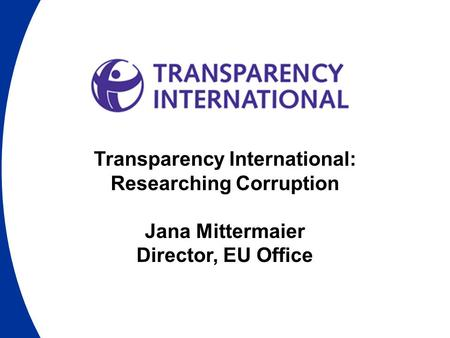 Transparency International: Researching Corruption Jana Mittermaier Director, EU Office.