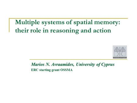 Multiple systems of spatial memory: their role in reasoning and action Marios N. Avraamides, University of Cyprus ERC starting grant OSSMA.