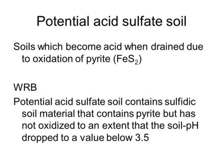 Potential acid sulfate soil Soils which become acid when drained due to oxidation of pyrite (FeS 2 ) WRB Potential acid sulfate soil contains sulfidic.
