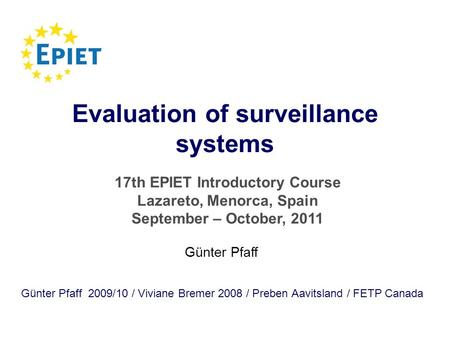 Evaluation of surveillance systems Günter Pfaff 2009/10 / Viviane Bremer 2008 / Preben Aavitsland / FETP Canada Günter Pfaff 17th EPIET Introductory Course.