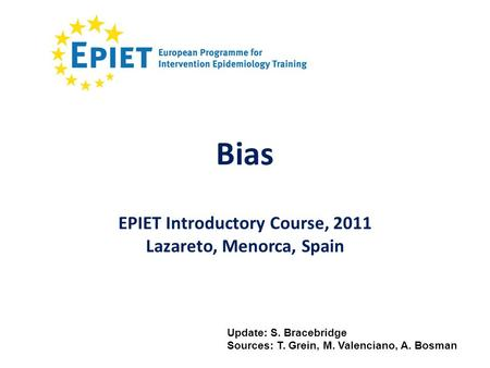 Bias Update: S. Bracebridge Sources: T. Grein, M. Valenciano, A. Bosman EPIET Introductory Course, 2011 Lazareto, Menorca, Spain.