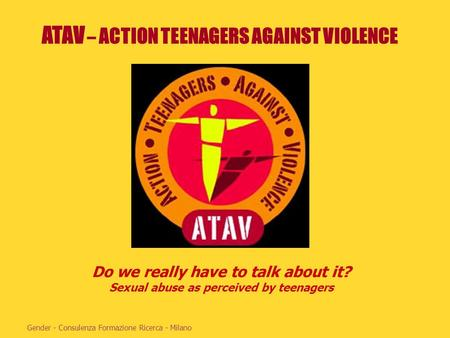 ATAV – ACTION TEENAGERS AGAINST VIOLENCE Gender - Consulenza Formazione Ricerca - Milano Do we really have to talk about it? Sexual abuse as perceived.