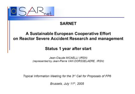 SARNET A Sustainable European Cooperative Effort on Reactor Severe Accident Research and management Status 1 year after start Jean-Claude MICAELLI (IRSN)