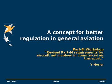 04.07.2007CologneY Morier A concept for better regulation in general aviation Part-M Workshop Revised Part-M requirements for aircraft not involved in.