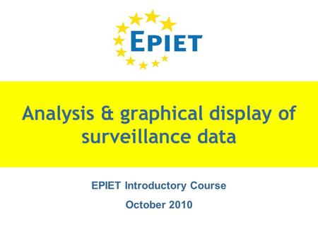Analysis & graphical display of surveillance data EPIET Introductory Course October 2010.