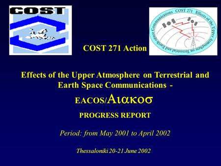 COST 271 Action Effects of the Upper Atmosphere on Terrestrial and Earth Space Communications - EACOS/ PROGRESS REPORT Period: from May 2001 to April 2002.