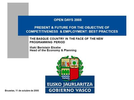Bruselas, 11 de octubre de 2005 Iñaki Beristain Etxabe Head of the Economy & Planning PRESENT & FUTURE FOR THE OBJECTIVE OF COMPETITIVENESS & EMPLOYMENT: