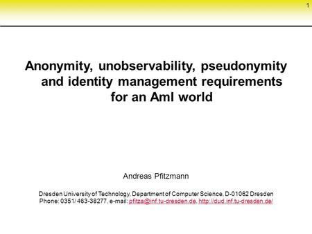 1 Anonymity, unobservability, pseudonymity and identity management requirements for an AmI world Andreas Pfitzmann Dresden University of Technology, Department.