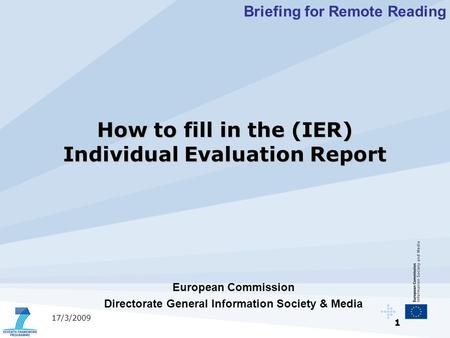 1 17/3/2009 European Commission Directorate General Information Society & Media Briefing for Remote Reading How to fill in the (IER) Individual Evaluation.