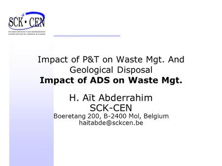 Impact of P&T on Waste Mgt. And Geological Disposal Impact of ADS on Waste Mgt. H. Aït Abderrahim SCK-CEN Boeretang 200, B-2400 Mol, Belgium
