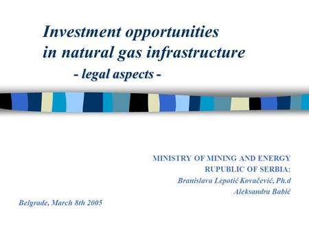 - legal aspects - Investment opportunities in natural gas infrastructure - legal aspects - MINISTRY OF MINING AND ENERGY RUPUBLIC OF SERBIA: Branislava.