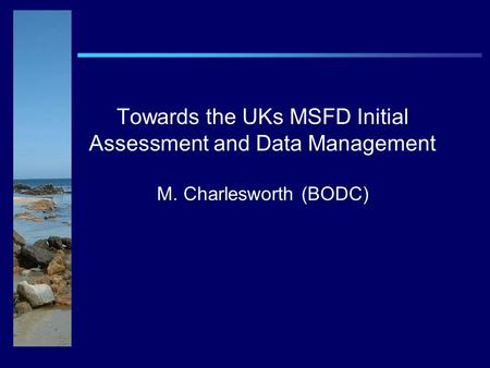 Towards the UKs MSFD Initial Assessment and Data Management M. Charlesworth (BODC)